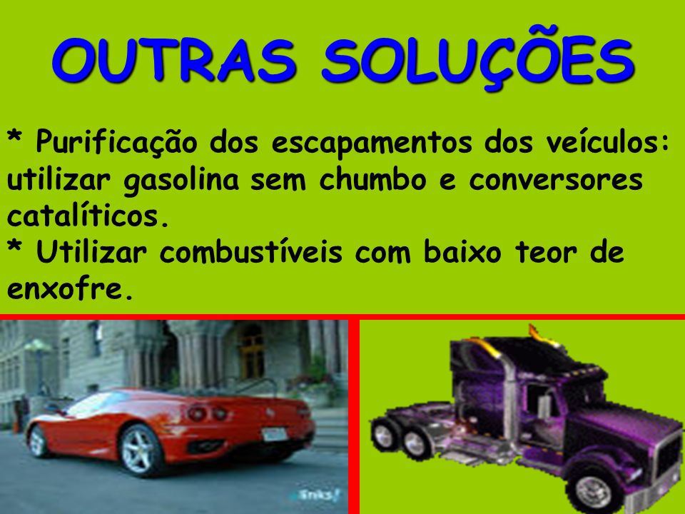 OUTRAS SOLUÇÕES * Purificação dos escapamentos dos veículos: utilizar gasolina sem chumbo e conversores catalíticos. * Utilizar combustíveis com baixo