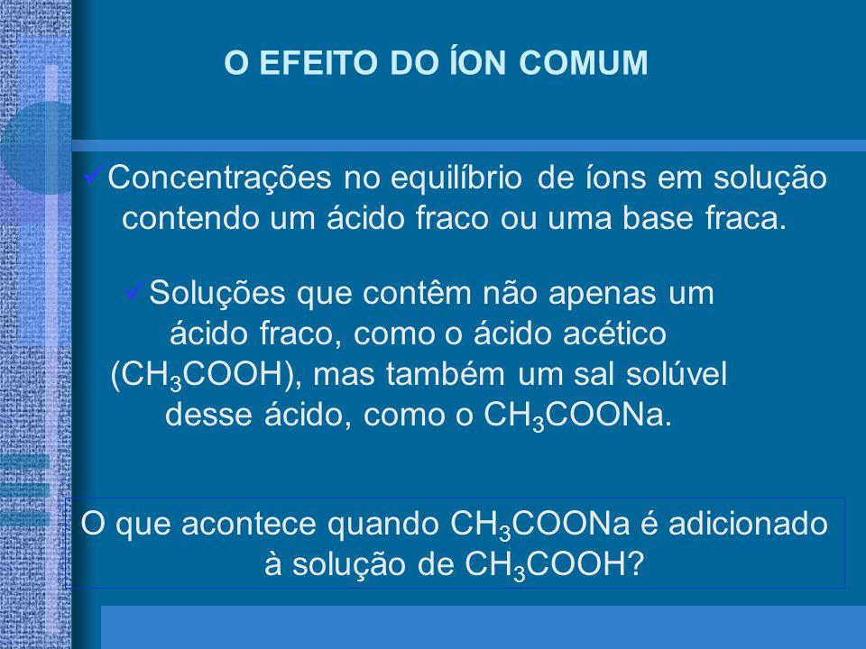 O EFEITO DO ÍON COMUM Concentrações no equilíbrio de íons em solução contendo um ácido fraco ou uma base fraca. Soluções que contêm não apenas um ácid