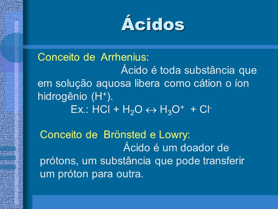 Ácidos Conceito de Arrhenius: Ácido é toda substância que em solução aquosa libera como cátion o íon hidrogênio (H + ).