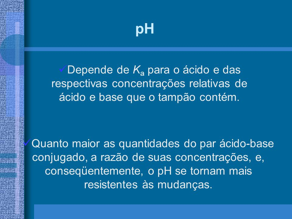 pH Depende de K a para o ácido e das respectivas concentrações relativas de ácido e base que o tampão contém. Quanto maior as quantidades do par ácido