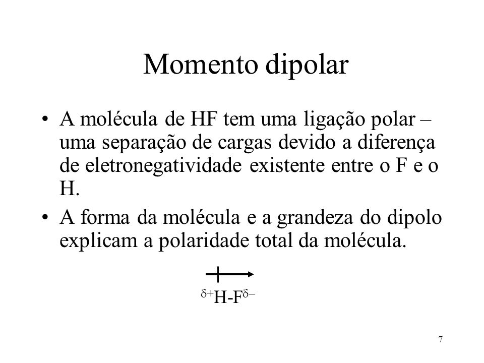 7 Momento dipolar A molécula de HF tem uma ligação polar – uma separação de cargas devido a diferença de eletronegatividade existente entre o F e o H.