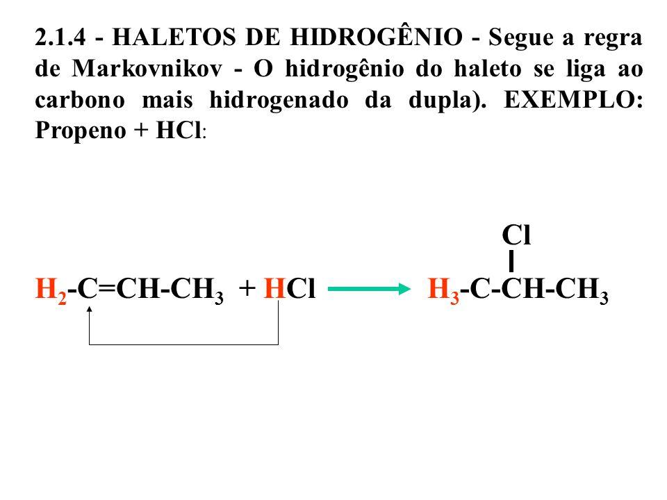 2.1.4 - HALETOS DE HIDROGÊNIO - Segue a regra de Markovnikov - O hidrogênio do haleto se liga ao carbono mais hidrogenado da dupla).
