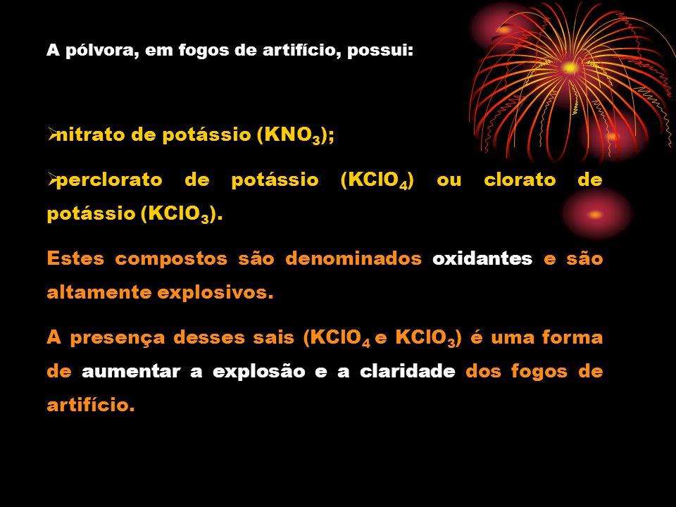 A pólvora, em fogos de artifício, possui: nitrato de potássio (KNO 3 ); perclorato de potássio (KClO 4 ) ou clorato de potássio (KClO 3 ).