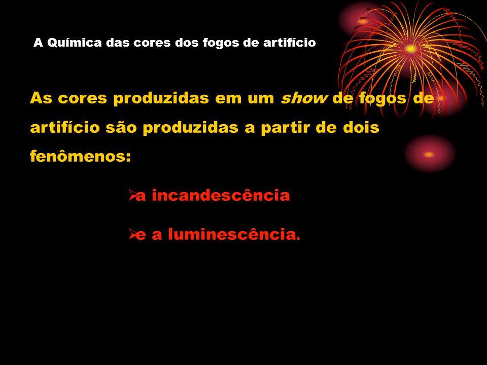 A Química das cores dos fogos de artifício As cores produzidas em um show de fogos de artifício são produzidas a partir de dois fenômenos: a incandescência e a luminescência.