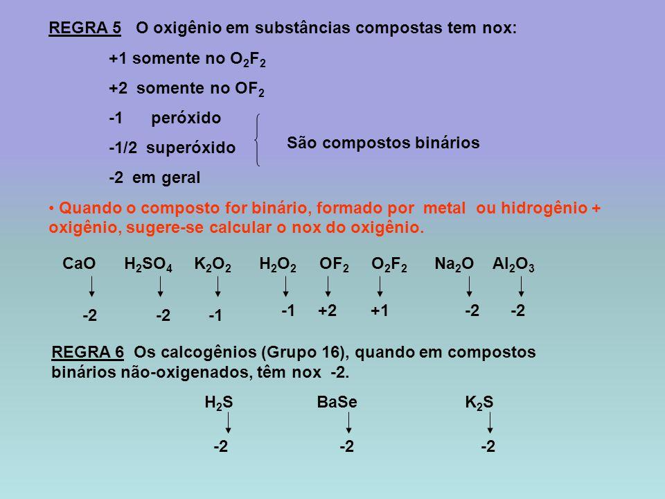REGRA 5 O oxigênio em substâncias compostas tem nox: +1 somente no O 2 F 2 +2 somente no OF 2 -1 peróxido -1/2 superóxido -2 em geral Quando o compost