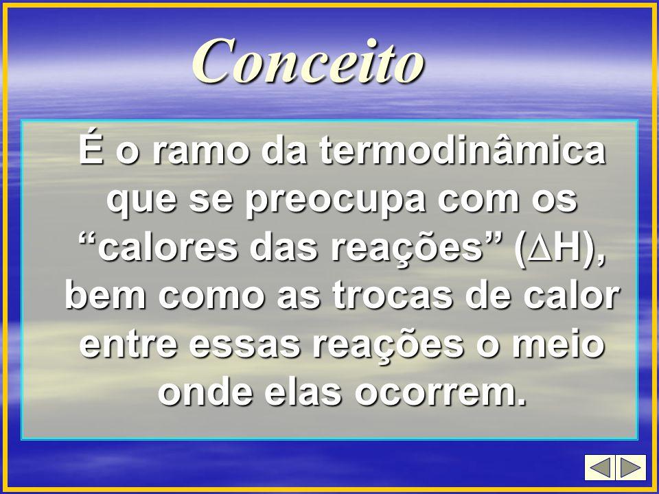 Conceito É o ramo da termodinâmica que se preocupa com os calores das reações ( H), bem como as trocas de calor entre essas reações o meio onde elas o