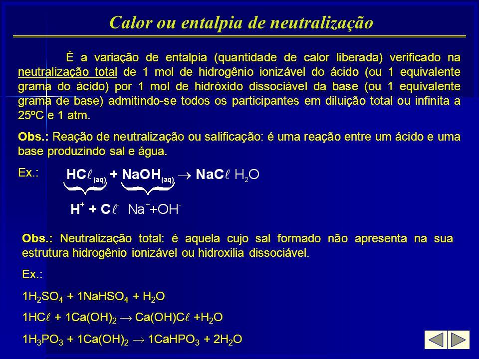 Calor ou entalpia de neutralização É a variação de entalpia (quantidade de calor liberada) verificado na neutralização total de 1 mol de hidrogênio io