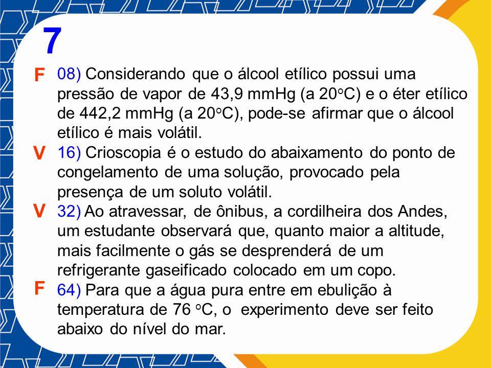 08) Considerando que o álcool etílico possui uma pressão de vapor de 43,9 mmHg (a 20 o C) e o éter etílico de 442,2 mmHg (a 20 o C), pode-se afirmar q