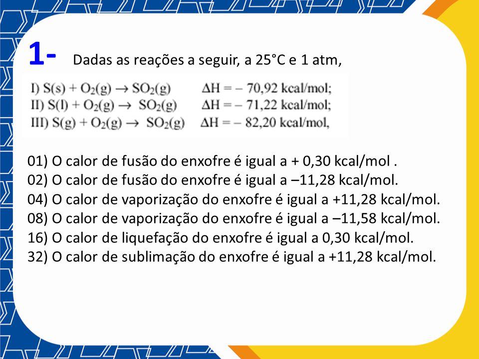 1- Dadas as reações a seguir, a 25°C e 1 atm, 01) O calor de fusão do enxofre é igual a + 0,30 kcal/mol. 02) O calor de fusão do enxofre é igual a –11