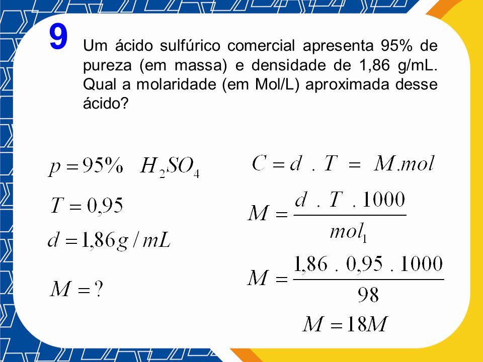 9 Um ácido sulfúrico comercial apresenta 95% de pureza (em massa) e densidade de 1,86 g/mL. Qual a molaridade (em Mol/L) aproximada desse ácido?