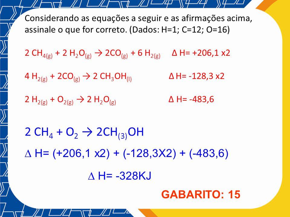 Considerando as equações a seguir e as afirmações acima, assinale o que for correto. (Dados: H=1; C=12; O=16) 2 CH 4(g) + 2 H 2 O (g) 2CO (g) + 6 H 2(