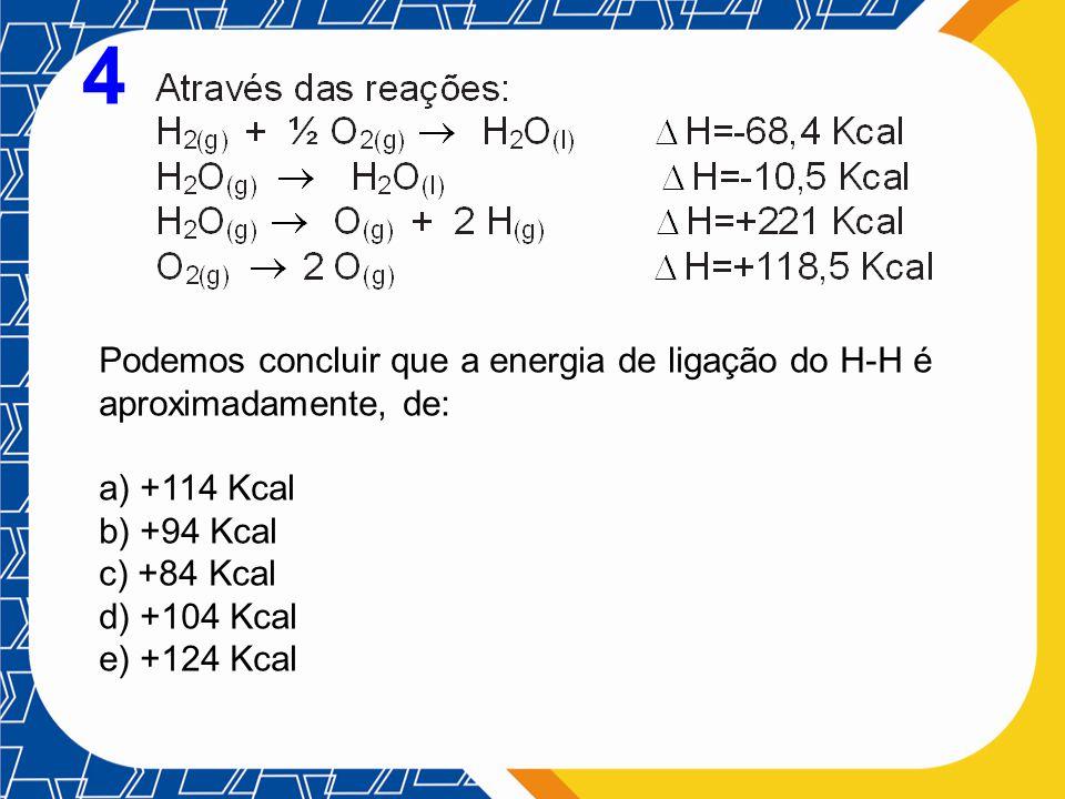 4 Podemos concluir que a energia de ligação do H-H é aproximadamente, de: a) +114 Kcal b) +94 Kcal c) +84 Kcal d) +104 Kcal e) +124 Kcal