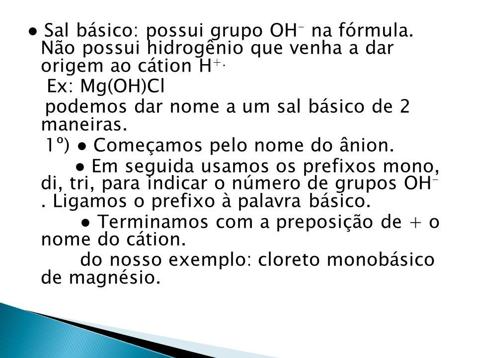 Sal básico: possui grupo OH - na fórmula. Não possui hidrogênio que venha a dar origem ao cátion H +. Ex: Mg(OH)Cl podemos dar nome a um sal básico de