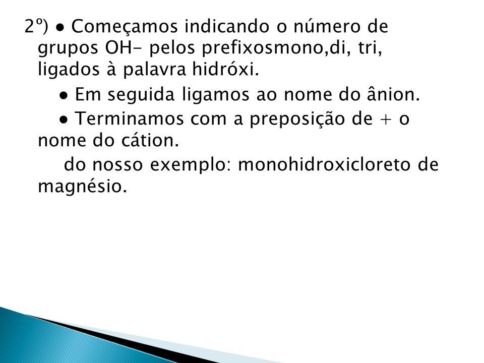 2º) Começamos indicando o número de grupos OH- pelos prefixosmono,di, tri, ligados à palavra hidróxi. Em seguida ligamos ao nome do ânion. Terminamos