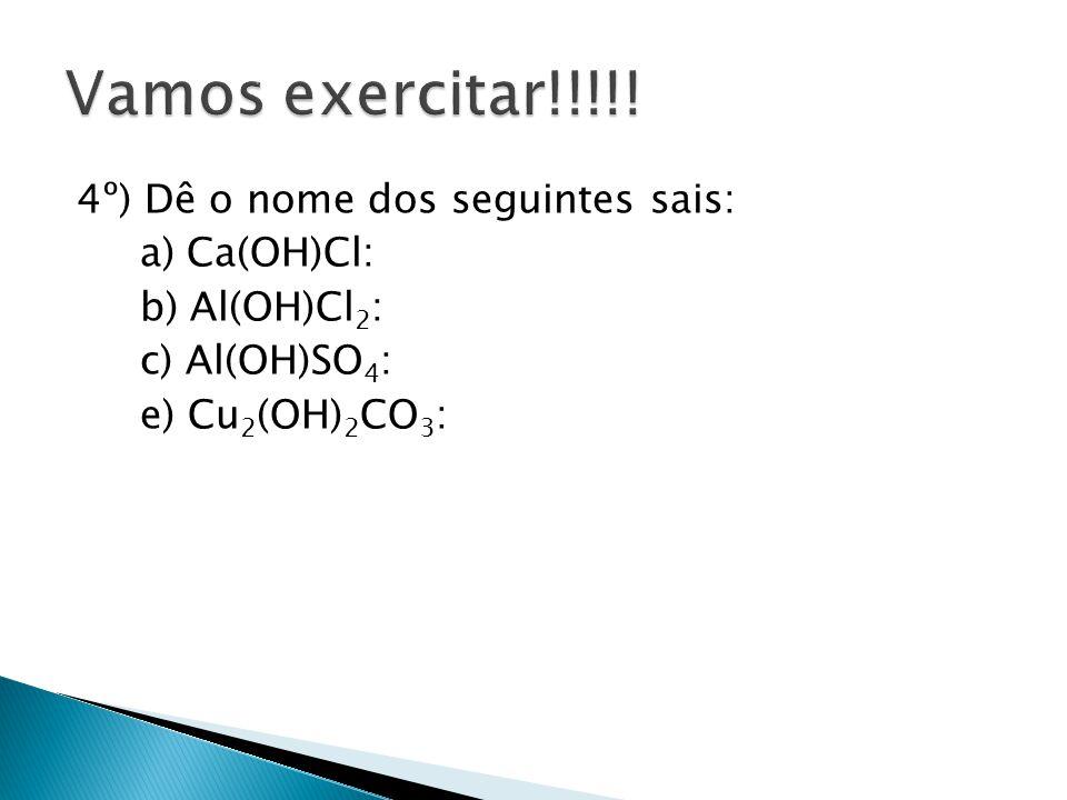 4º) Dê o nome dos seguintes sais: a) Ca(OH)Cl: b) Al(OH)Cl 2 : c) Al(OH)SO 4 : e) Cu 2 (OH) 2 CO 3 :