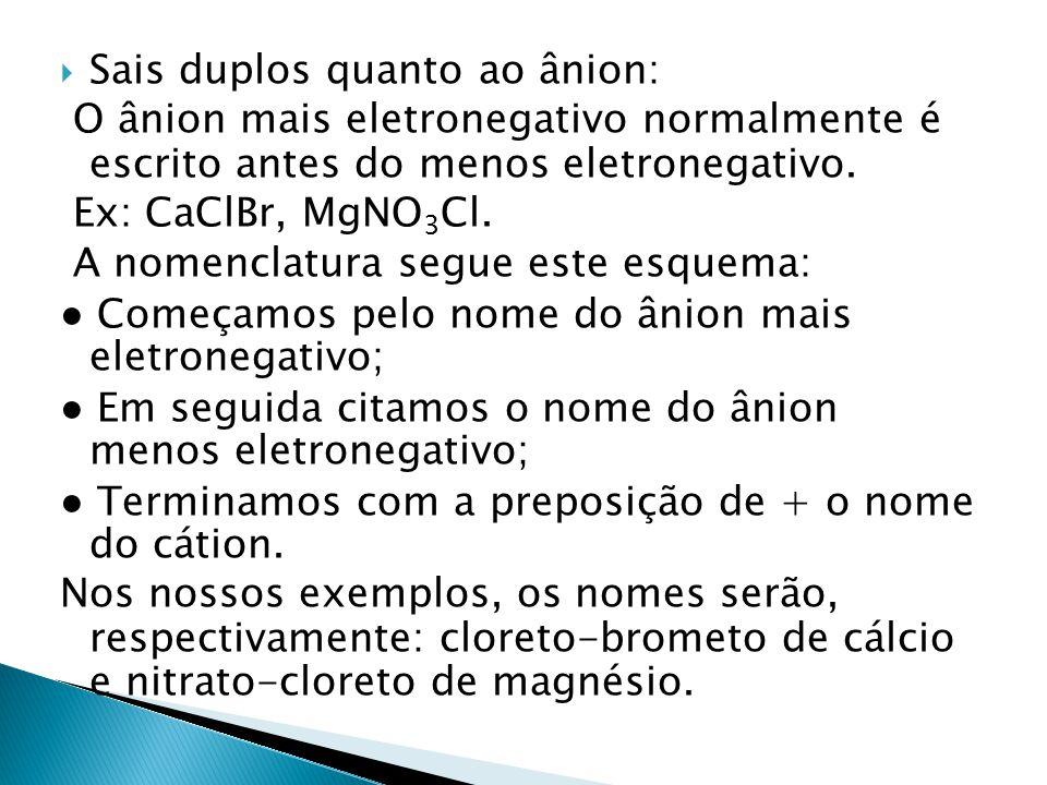 Sais duplos quanto ao ânion: O ânion mais eletronegativo normalmente é escrito antes do menos eletronegativo. Ex: CaClBr, MgNO 3 Cl. A nomenclatura se