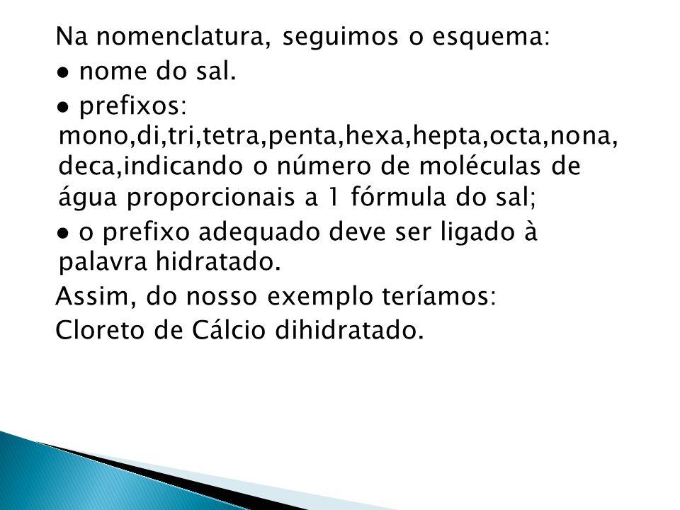 Na nomenclatura, seguimos o esquema: nome do sal. prefixos: mono,di,tri,tetra,penta,hexa,hepta,octa,nona, deca,indicando o número de moléculas de água