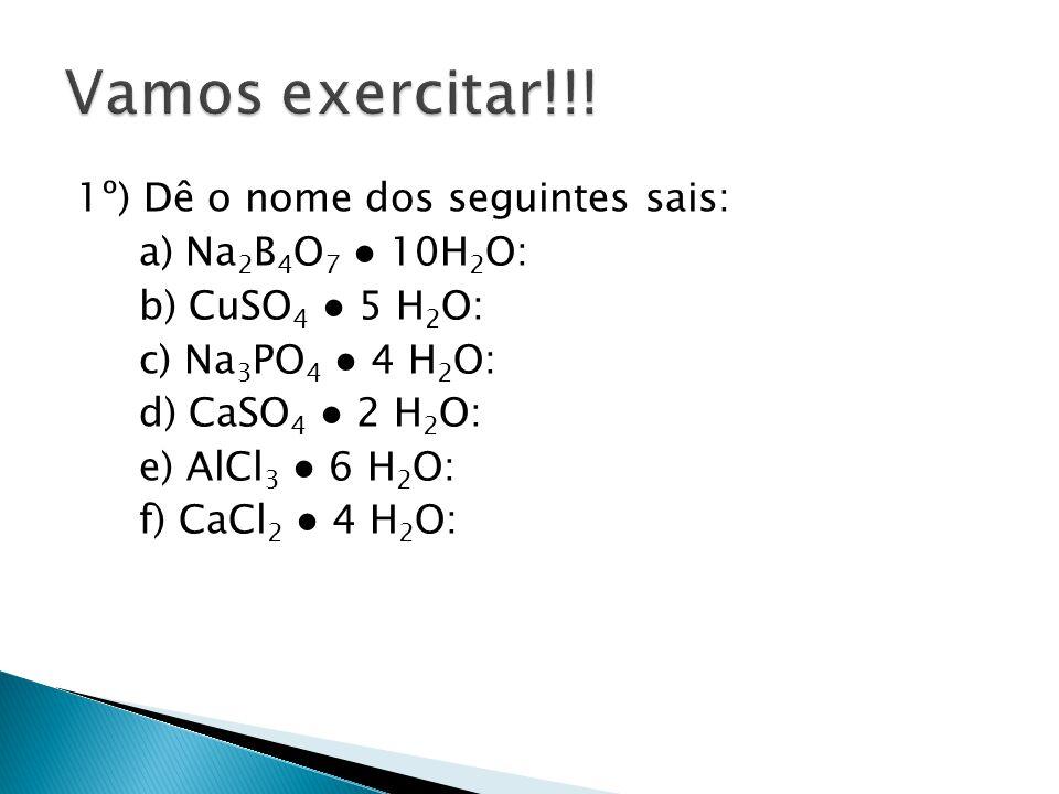 1º) Dê o nome dos seguintes sais: a) Na 2 B 4 O 7 10H 2 O: b) CuSO 4 5 H 2 O: c) Na 3 PO 4 4 H 2 O: d) CaSO 4 2 H 2 O: e) AlCl 3 6 H 2 O: f) CaCl 2 4