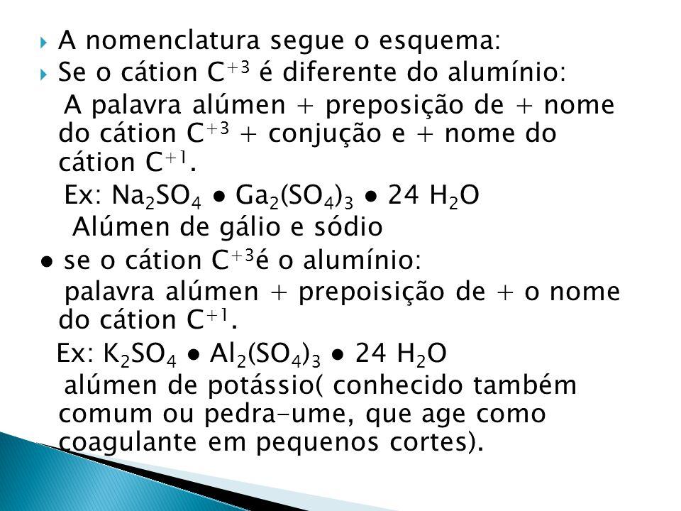 A nomenclatura segue o esquema: Se o cátion C +3 é diferente do alumínio: A palavra alúmen + preposição de + nome do cátion C +3 + conjução e + nome d