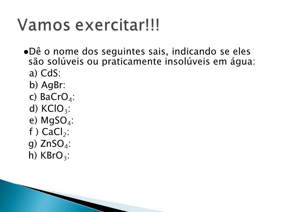 Dê o nome dos seguintes sais, indicando se eles são solúveis ou praticamente insolúveis em água: a) CdS: b) AgBr: c) BaCrO 4 : d) KClO 3 : e) MgSO 4 :