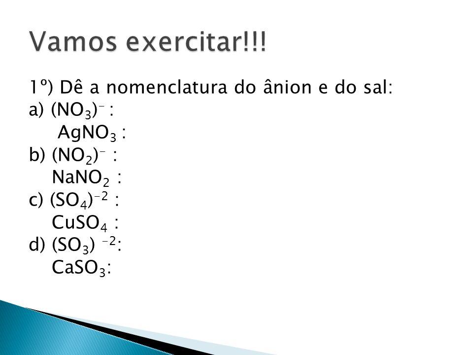 1º) Dê a nomenclatura do ânion e do sal: a) (NO 3 ) - : AgNO 3 : b) (NO 2 ) - : NaNO 2 : c) (SO 4 ) -2 : CuSO 4 : d) (SO 3 ) -2 : CaSO 3 :