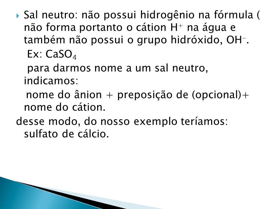 Sal neutro: não possui hidrogênio na fórmula ( não forma portanto o cátion H + na água e também não possui o grupo hidróxido, OH -. Ex: CaSO 4 para da