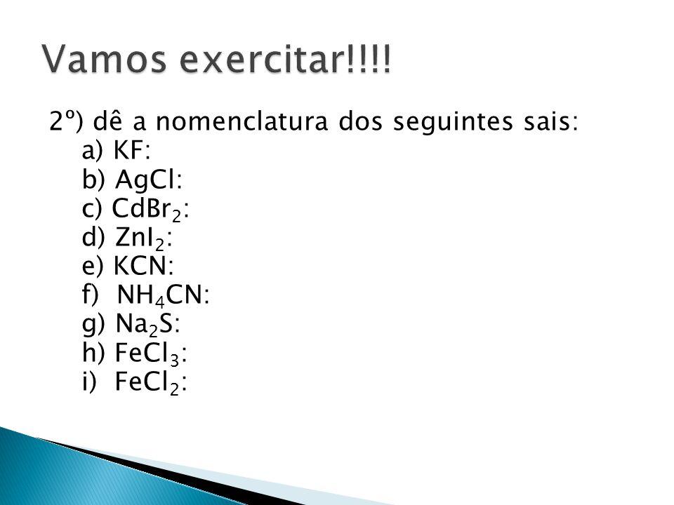 2º) dê a nomenclatura dos seguintes sais: a) KF: b) AgCl: c) CdBr 2 : d) ZnI 2 : e) KCN: f) NH 4 CN: g) Na 2 S: h) FeCl 3 : i) FeCl 2 :