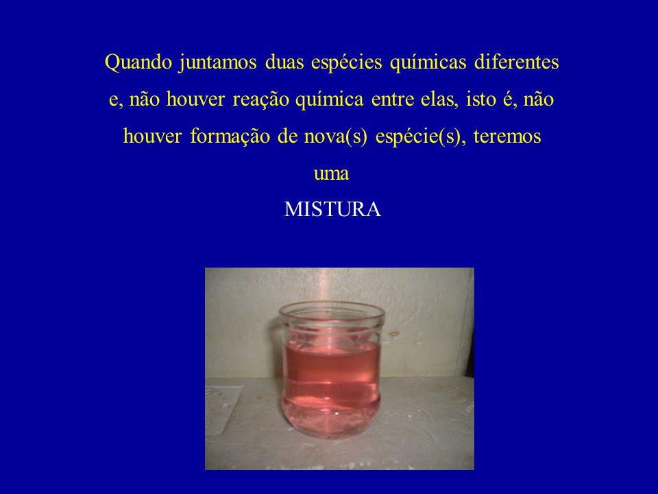 Quando juntamos duas espécies químicas diferentes e, não houver reação química entre elas, isto é, não houver formação de nova(s) espécie(s), teremos