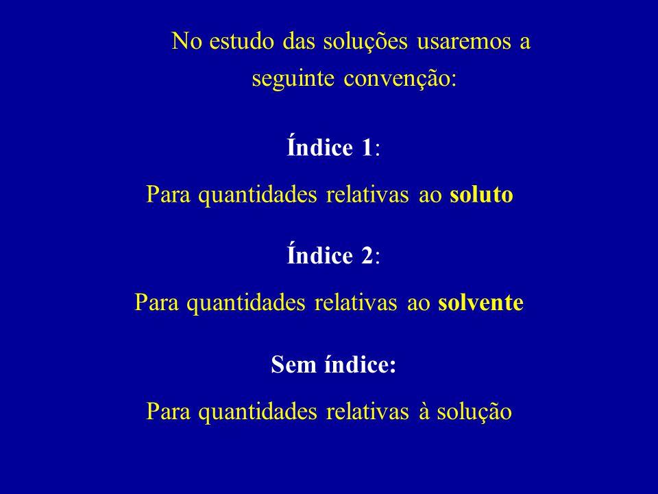 No estudo das soluções usaremos a seguinte convenção: Índice 1: Para quantidades relativas ao soluto Índice 2: Para quantidades relativas ao solvente