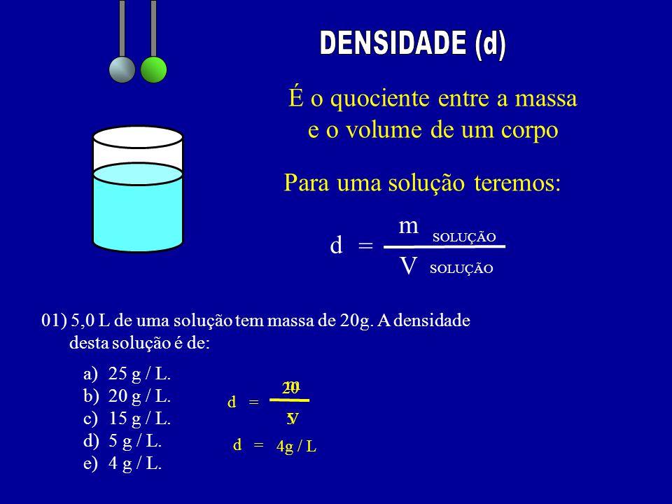 É o quociente entre a massa e o volume de um corpo Para uma solução teremos: d = m SOLUÇÃO V 01) 5,0 L de uma solução tem massa de 20g. A densidade de