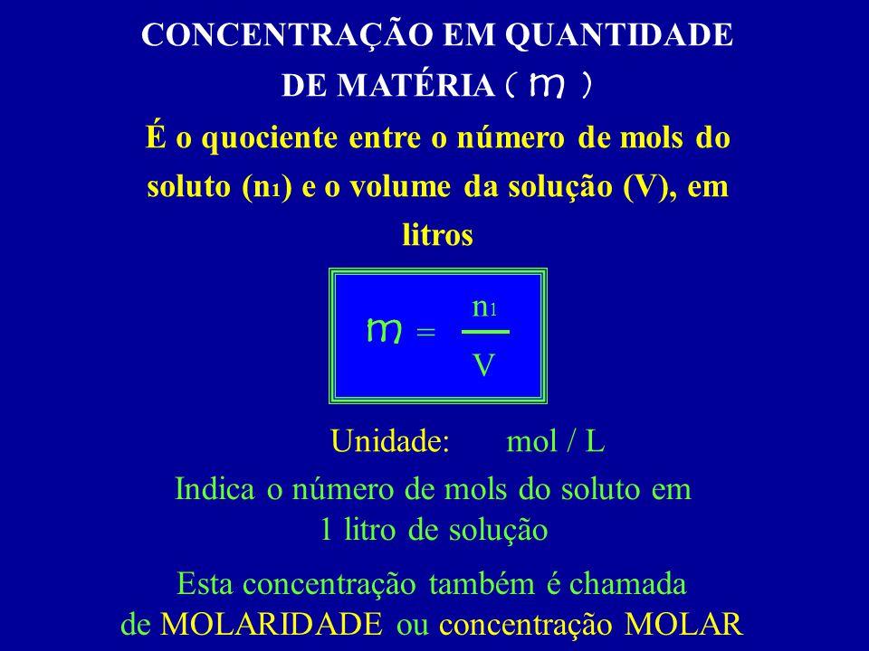 CONCENTRAÇÃO EM QUANTIDADE DE MATÉRIA ( m ) É o quociente entre o número de mols do soluto (n 1 ) e o volume da solução (V), em litros V n1n1 = m Unid