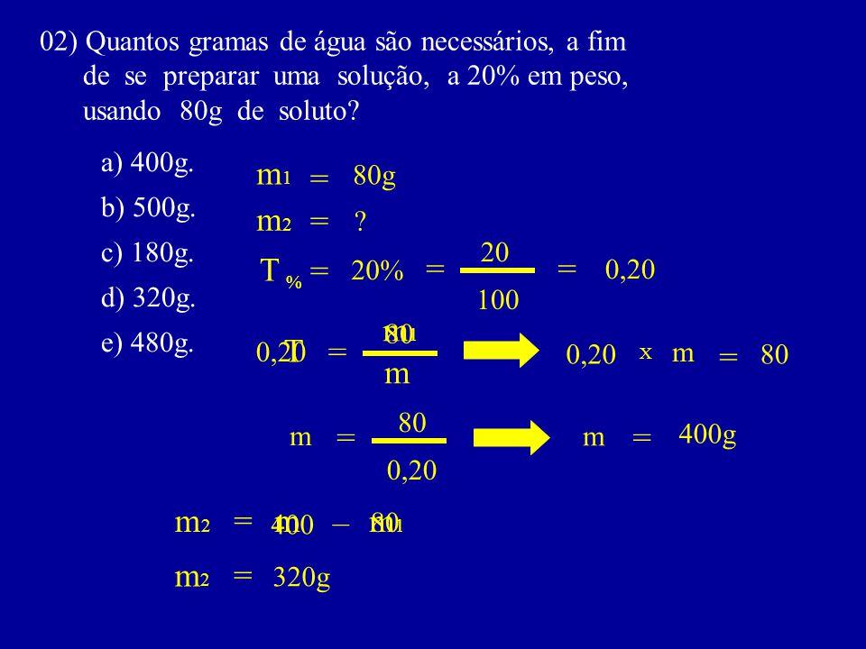 02) Quantos gramas de água são necessários, a fim de se preparar uma solução, a 20% em peso, usando 80g de soluto? a) 400g. b) 500g. c) 180g. d) 320g.