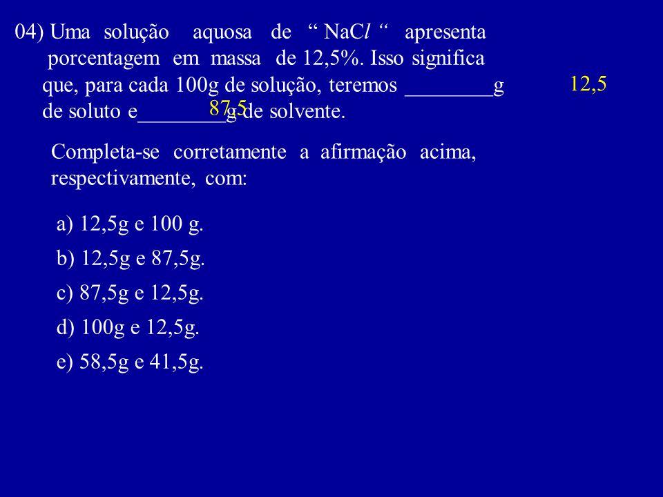 04) Uma solução aquosa de NaCl apresenta porcentagem em massa de 12,5%. Isso significa que, para cada 100g de solução, teremos ________g de soluto e__