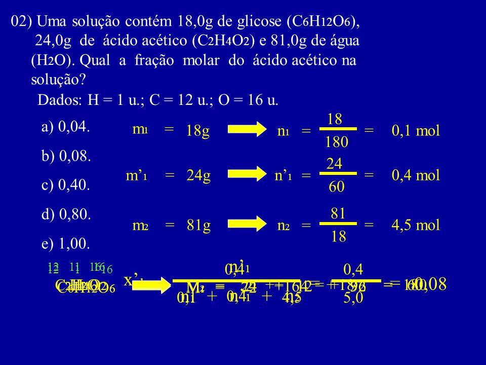 02) Uma solução contém 18,0g de glicose (C 6 H 12 O 6 ), 24,0g de ácido acético (C 2 H 4 O 2 ) e 81,0g de água (H 2 O). Qual a fração molar do ácido a