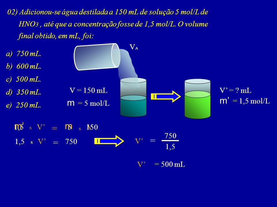02) Adicionou-se água destilada a 150 mL de solução 5 mol/L de HNO 3, até que a concentração fosse de 1,5 mol/L. O volume final obtido, em mL, foi: a)