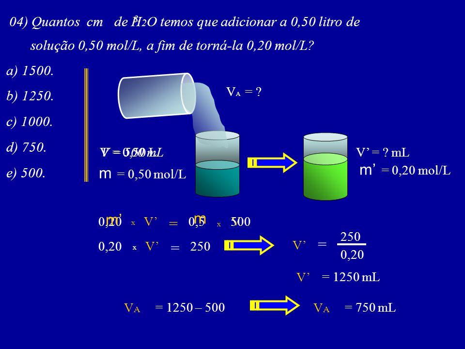 04) Quantos cm de H 2 O temos que adicionar a 0,50 litro de solução 0,50 mol/L, a fim de torná-la 0,20 mol/L? 3 a) 1500. b) 1250. c) 1000. d) 750. e)