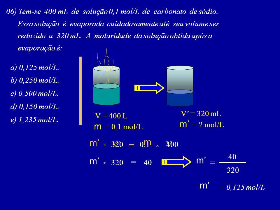 06) Tem-se 400 mL de solução 0,1 mol/L de carbonato de sódio. Essa solução é evaporada cuidadosamente até seu volume ser reduzido a 320 mL. A molarida