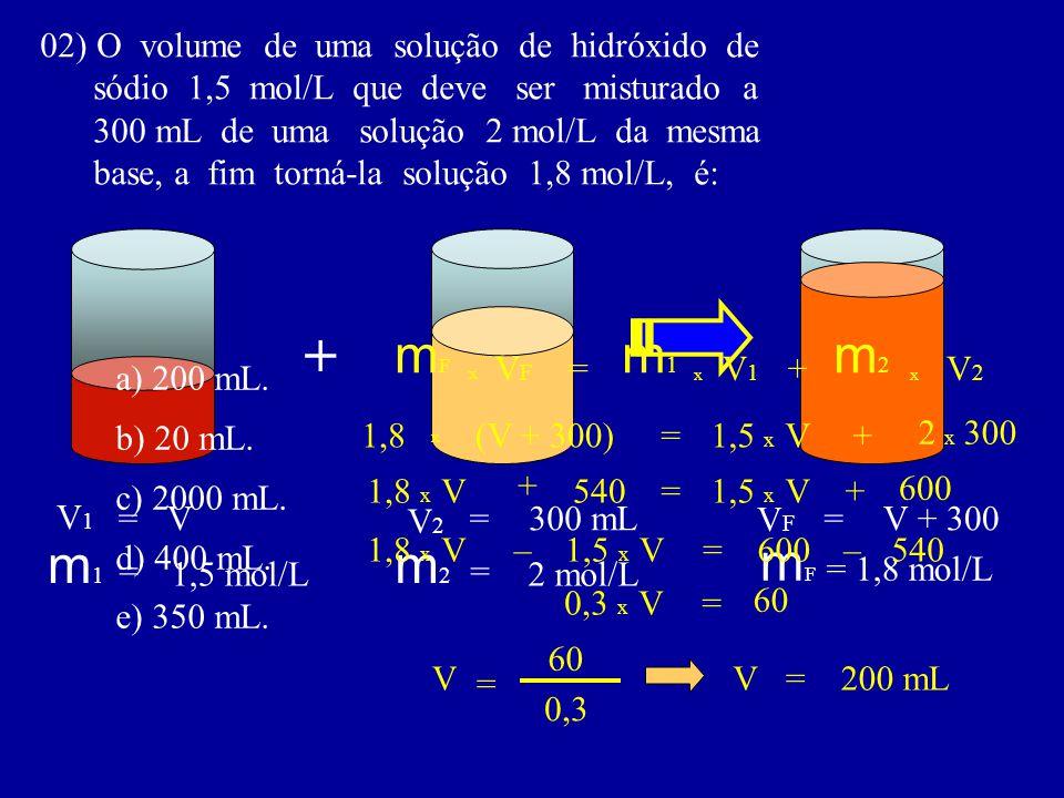 02) O volume de uma solução de hidróxido de sódio 1,5 mol/L que deve ser misturado a 300 mL de uma solução 2 mol/L da mesma base, a fim torná-la soluç