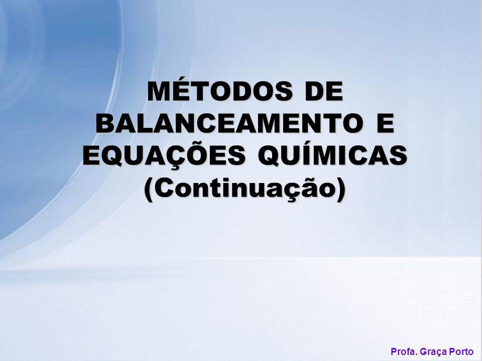 Profa. Graça Porto MÉTODOS DE BALANCEAMENTO E EQUAÇÕES QUÍMICAS (Continuação)