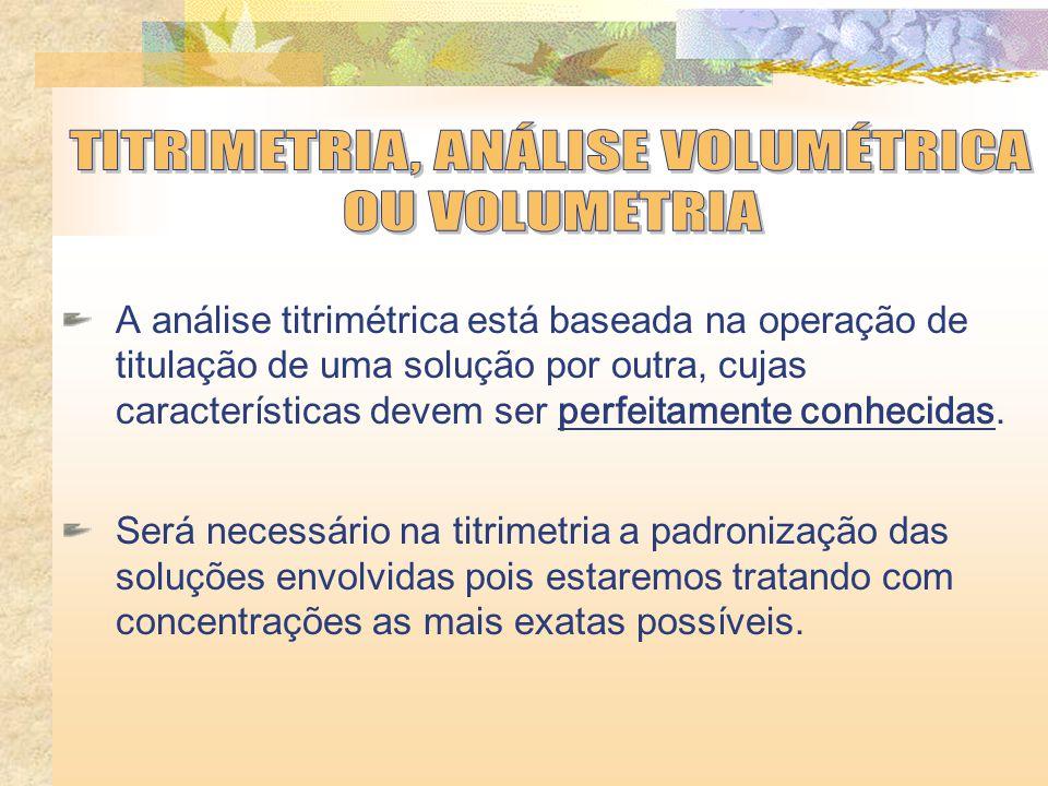 A análise titrimétrica está baseada na operação de titulação de uma solução por outra, cujas características devem ser perfeitamente conhecidas.