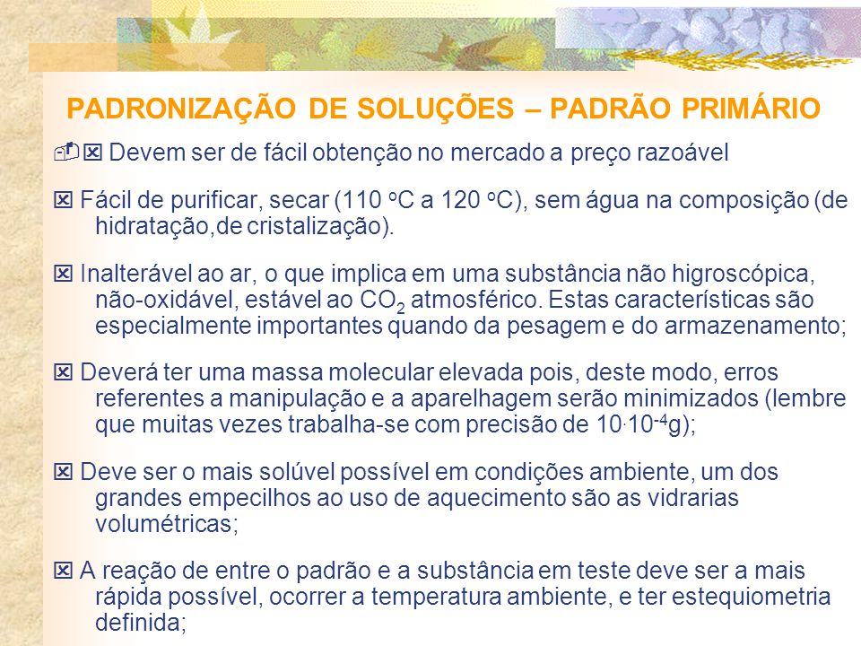 PADRONIZAÇÃO DE SOLUÇÕES – PADRÃO PRIMÁRIO Devem ser de fácil obtenção no mercado a preço razoável Fácil de purificar, secar (110 o C a 120 o C), sem água na composição (de hidratação,de cristalização).