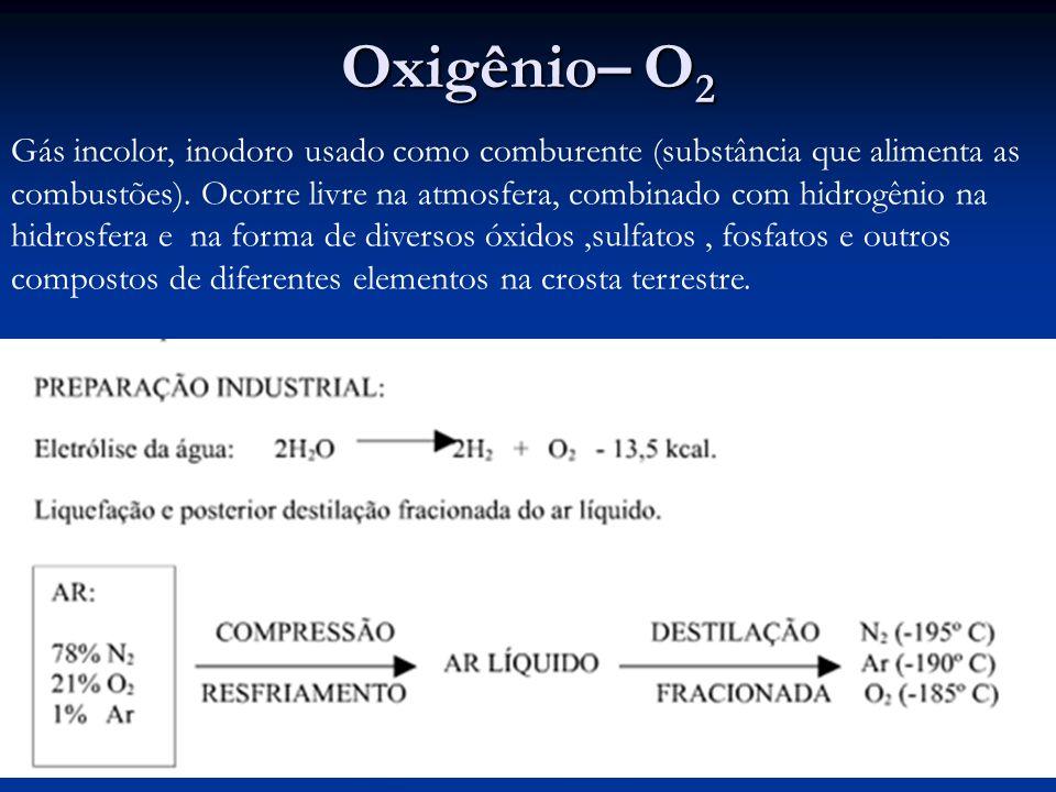 Oxigênio– O 2 Gás incolor, inodoro usado como comburente (substância que alimenta as combustões).