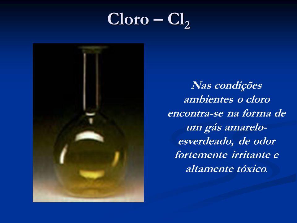 Cloro – Cl 2 Nas condições ambientes o cloro encontra-se na forma de um gás amarelo- esverdeado, de odor fortemente irritante e altamente tóxico.