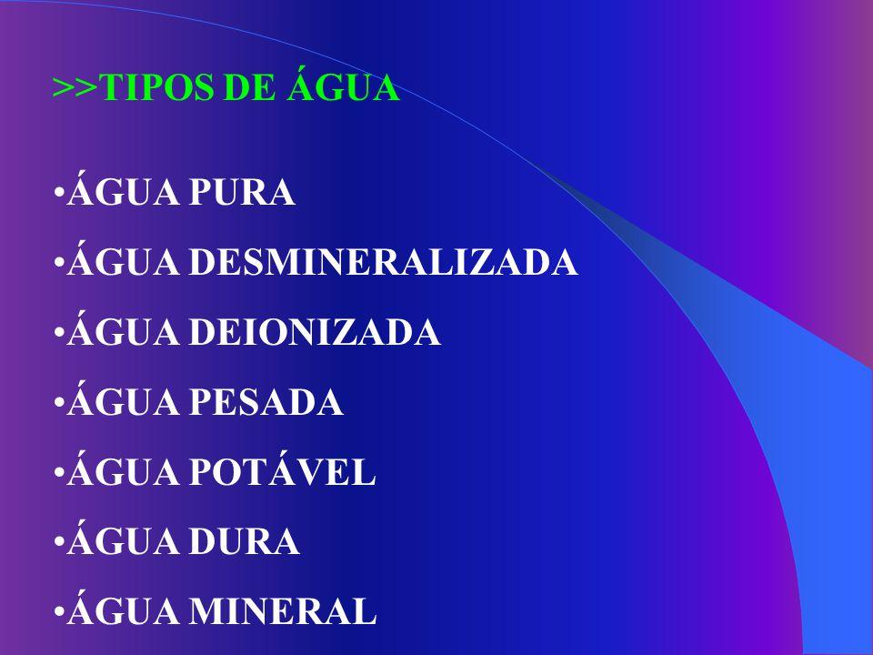 >>TIPOS DE ÁGUA ÁGUA PURA ÁGUA DESMINERALIZADA ÁGUA DEIONIZADA ÁGUA PESADA ÁGUA POTÁVEL ÁGUA DURA ÁGUA MINERAL