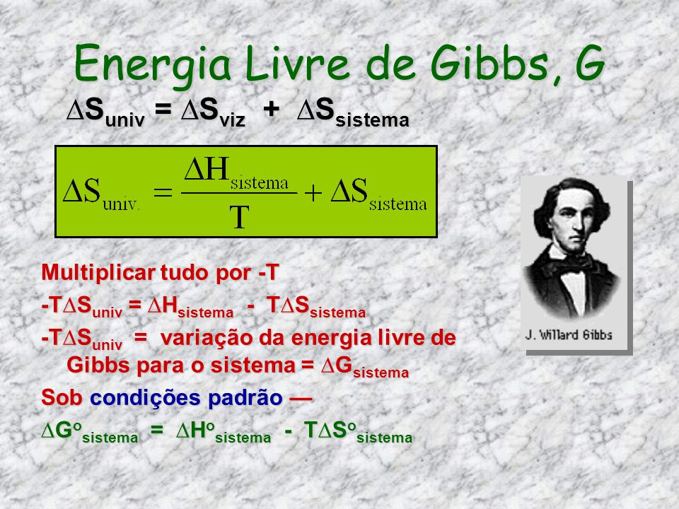 Energia Livre de Gibbs, G Multiplicar tudo por -T -TS univ = H sistema - TS sistema -TS univ = variação da energia livre de Gibbs para o sistema = G s