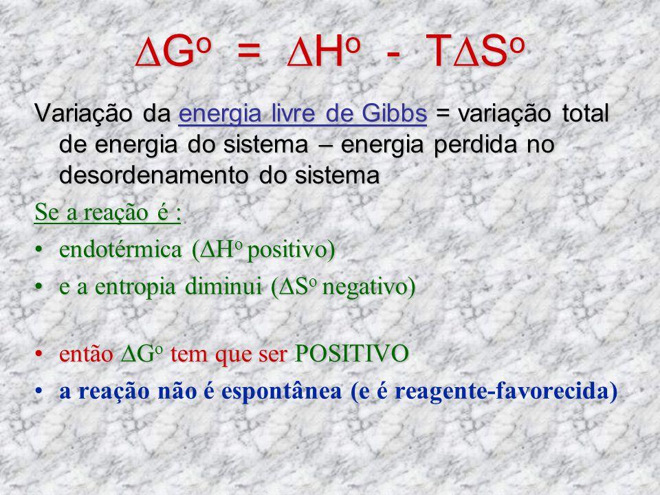 G o = H o - TS o Variação da energia livre de Gibbs = variação total de energia do sistema – energia perdida no desordenamento do sistema Se a reação