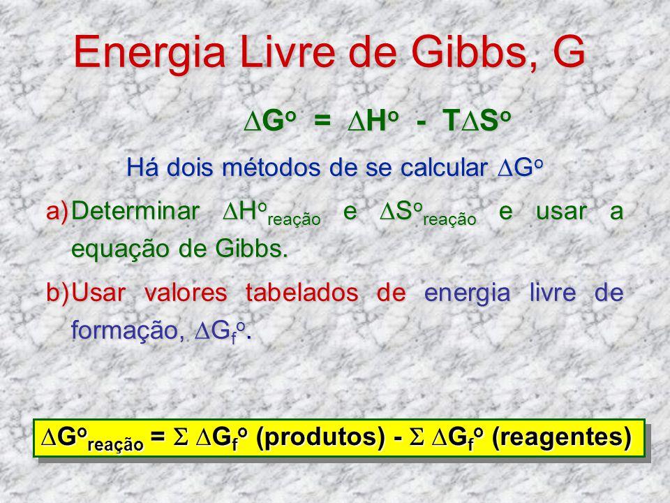 Energia Livre de Gibbs, G G o = H o - TS o G o = H o - TS o Há dois métodos de se calcular G o a)Determinar H o reação e S o reação e usar a equação d