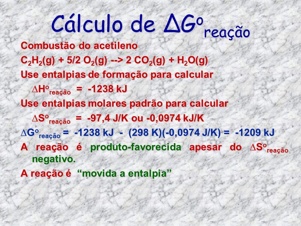 Cálculo de G o reação Combustão do acetileno C 2 H 2 (g) + 5/2 O 2 (g) --> 2 CO 2 (g) + H 2 O(g) Use entalpias de formação para calcular H o reação =