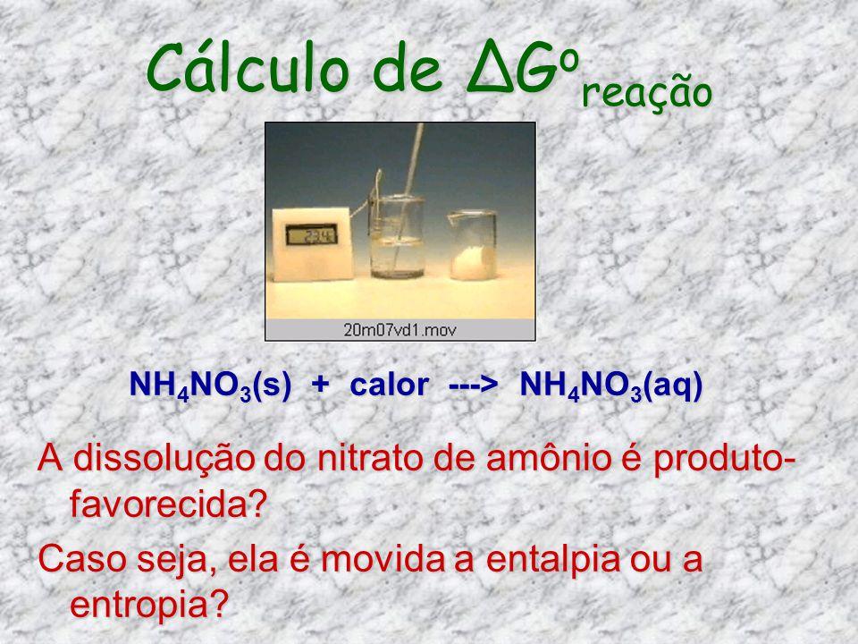Cálculo de G o reação A dissolução do nitrato de amônio é produto- favorecida? Caso seja, ela é movida a entalpia ou a entropia? NH 4 NO 3 (s) + calor