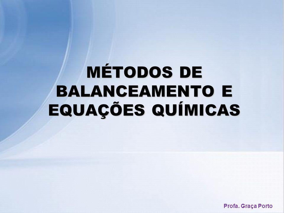MÉTODOS DE BALANCEAMENTO E EQUAÇÕES QUÍMICAS Profa. Graça Porto